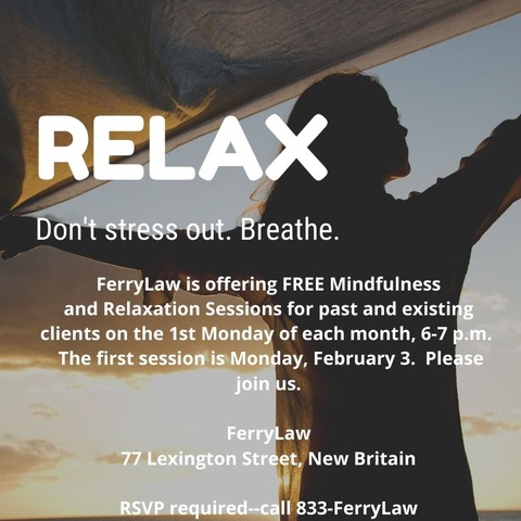 FerryLaw is offering FREE Mindfulness and Relaxation Sessions for past and existing clients. 1st Monday of each month, 6 p.m. FerryLaw 77 Lexington Street, New Britain